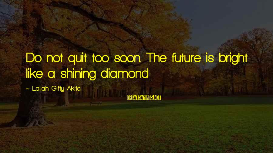 Shining Bright Sayings By Lailah Gifty Akita: Do not quit too soon. The future is bright like a shining diamond.