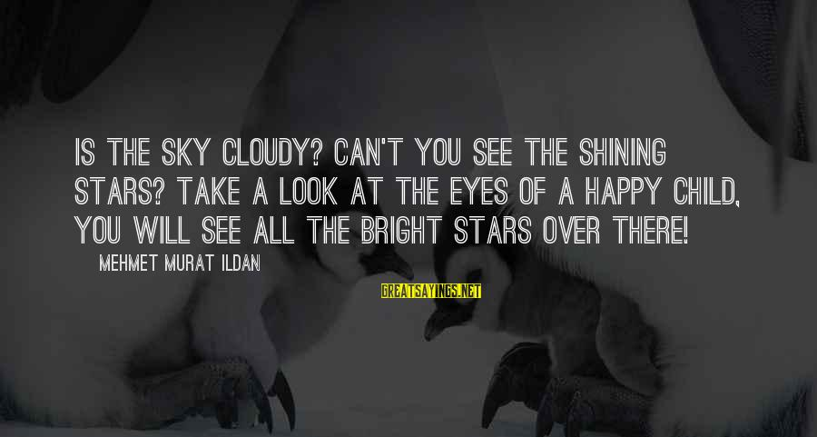 Shining Bright Sayings By Mehmet Murat Ildan: Is the sky cloudy? Can't you see the shining stars? Take a look at the