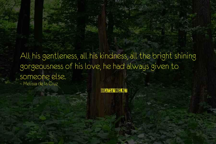 Shining Bright Sayings By Melissa De La Cruz: All his gentleness, all his kindness, all the bright shining gorgeousness of his love, he