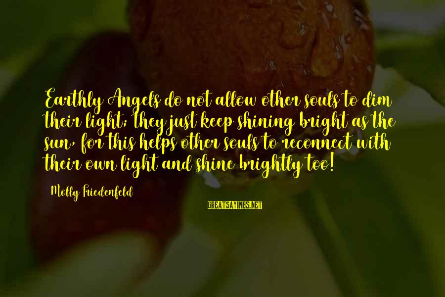 Shining Bright Sayings By Molly Friedenfeld: Earthly Angels do not allow other souls to dim their light; they just keep shining