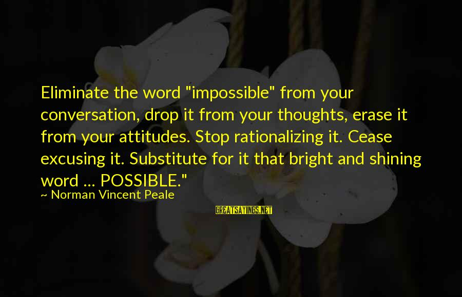 "Shining Bright Sayings By Norman Vincent Peale: Eliminate the word ""impossible"" from your conversation, drop it from your thoughts, erase it from"