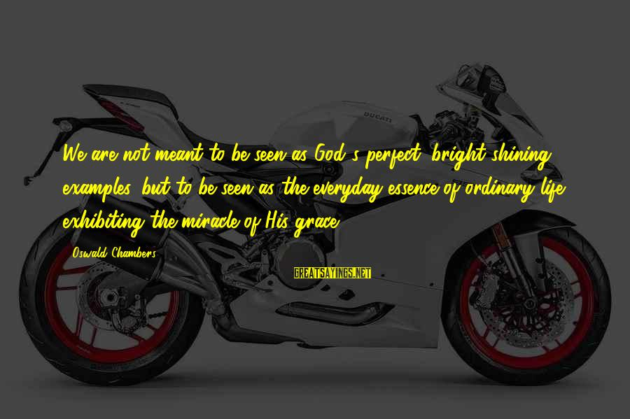 Shining Bright Sayings By Oswald Chambers: We are not meant to be seen as God's perfect, bright-shining examples, but to be