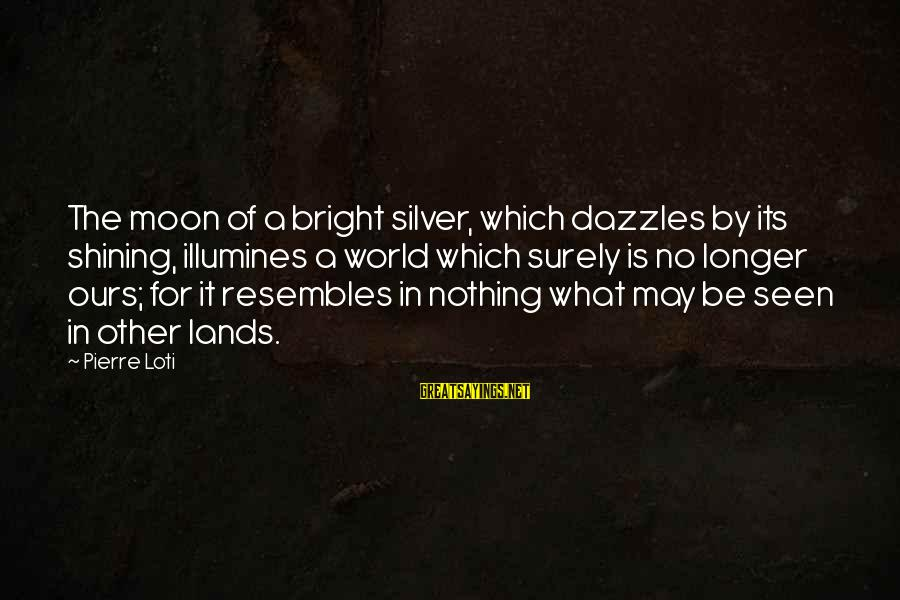 Shining Bright Sayings By Pierre Loti: The moon of a bright silver, which dazzles by its shining, illumines a world which