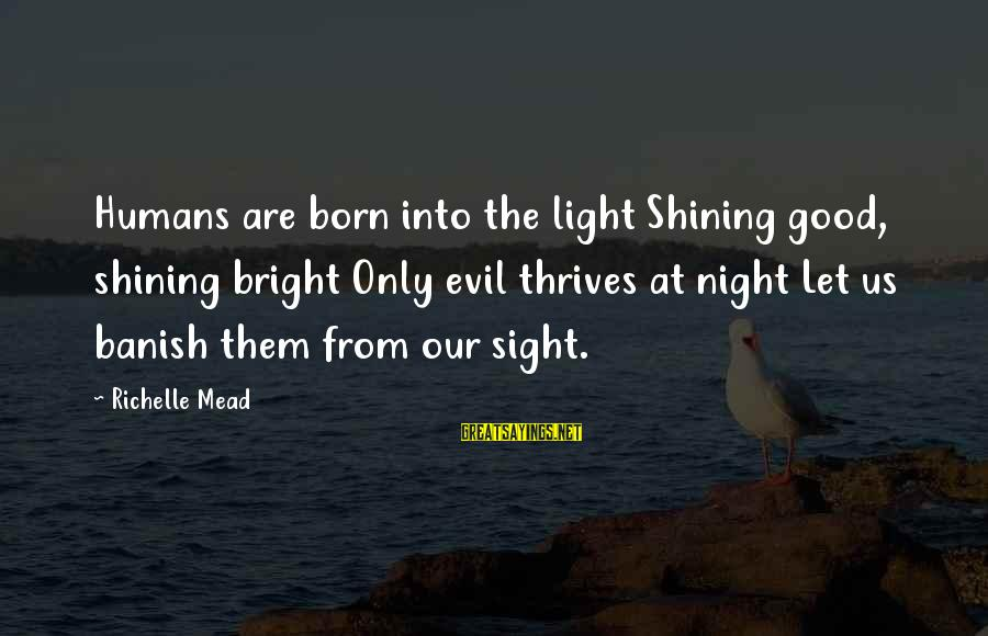 Shining Bright Sayings By Richelle Mead: Humans are born into the light Shining good, shining bright Only evil thrives at night