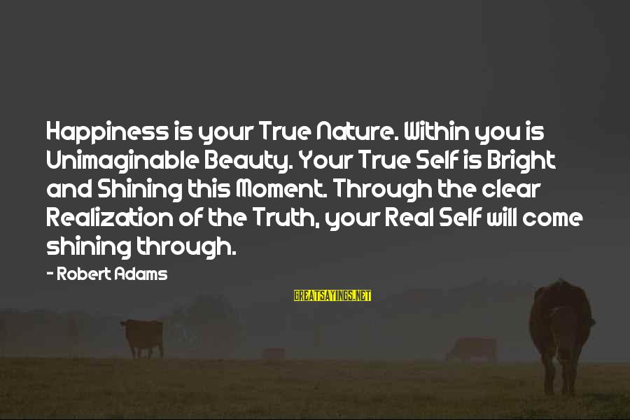 Shining Bright Sayings By Robert Adams: Happiness is your True Nature. Within you is Unimaginable Beauty. Your True Self is Bright