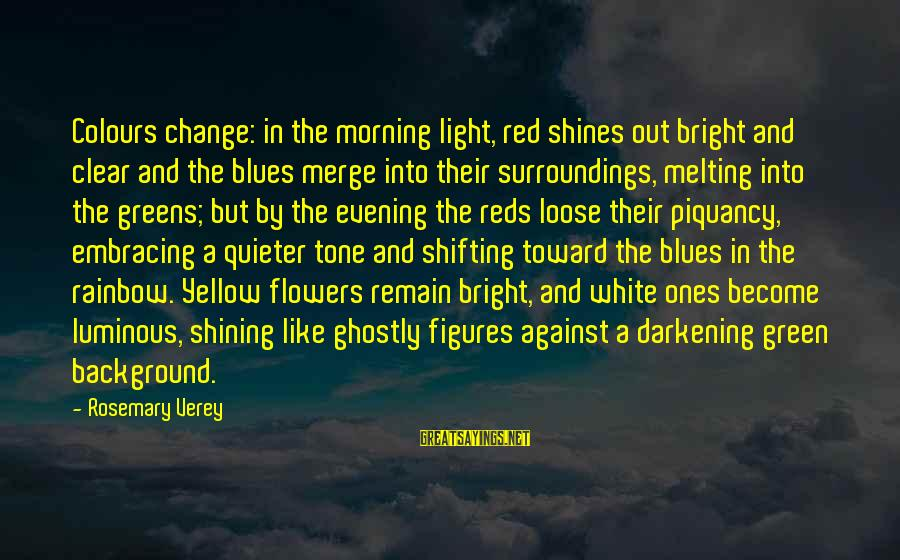 Shining Bright Sayings By Rosemary Verey: Colours change: in the morning light, red shines out bright and clear and the blues