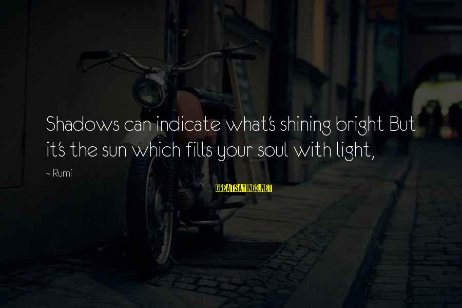 Shining Bright Sayings By Rumi: Shadows can indicate what's shining bright But it's the sun which fills your soul with