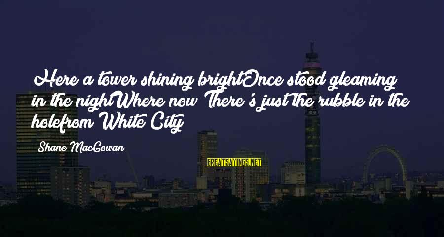 Shining Bright Sayings By Shane MacGowan: Here a tower shining brightOnce stood gleaming in the nightWhere now There's just the rubble