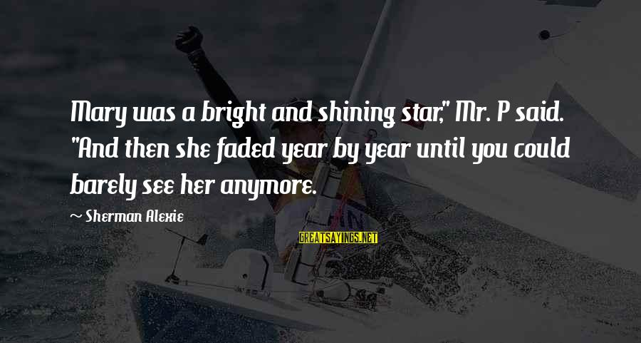 "Shining Bright Sayings By Sherman Alexie: Mary was a bright and shining star,"" Mr. P said. ""And then she faded year"