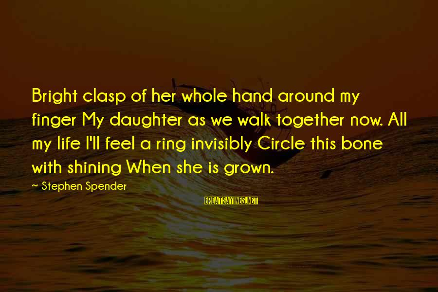 Shining Bright Sayings By Stephen Spender: Bright clasp of her whole hand around my finger My daughter as we walk together