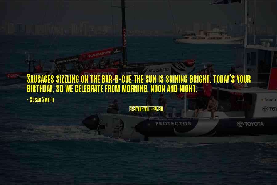 Shining Bright Sayings By Susan Smith: Sausages sizzling on the bar-b-cue the sun is shining bright, today's your birthday, so we