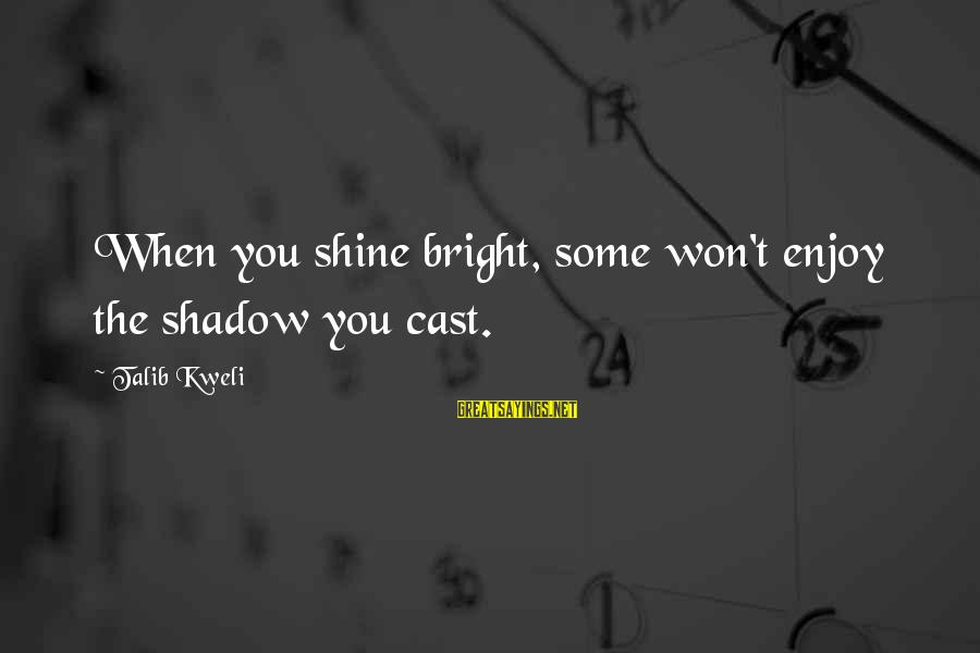 Shining Bright Sayings By Talib Kweli: When you shine bright, some won't enjoy the shadow you cast.