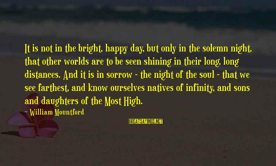 Shining Bright Sayings By William Mountford: It is not in the bright, happy day, but only in the solemn night, that