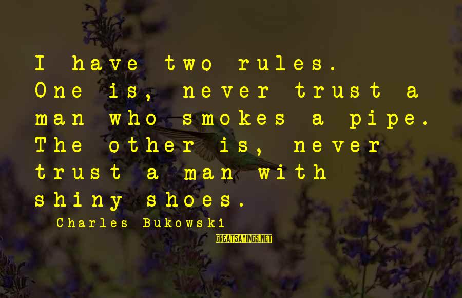 Shiny Shoes Sayings By Charles Bukowski: I have two rules. One is, never trust a man who smokes a pipe. The