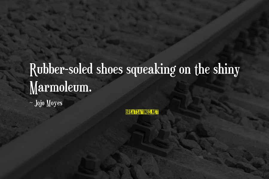 Shiny Shoes Sayings By Jojo Moyes: Rubber-soled shoes squeaking on the shiny Marmoleum.
