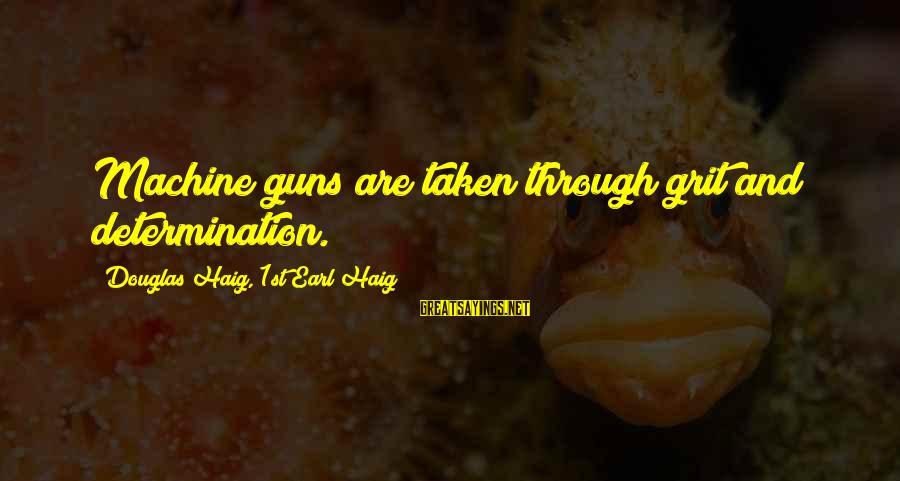Shipping Forecast Sayings By Douglas Haig, 1st Earl Haig: Machine guns are taken through grit and determination.