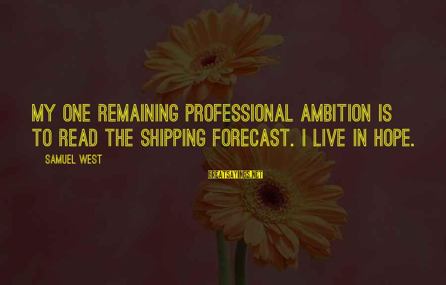 Shipping Forecast Sayings By Samuel West: My one remaining professional ambition is to read the shipping forecast. I live in hope.