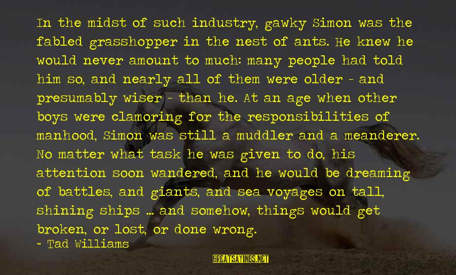 Ships Lost At Sea Sayings By Tad Williams: In the midst of such industry, gawky Simon was the fabled grasshopper in the nest