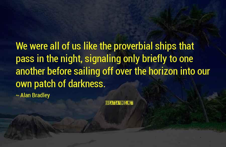 Ships Sailing Sayings By Alan Bradley: We were all of us like the proverbial ships that pass in the night, signaling