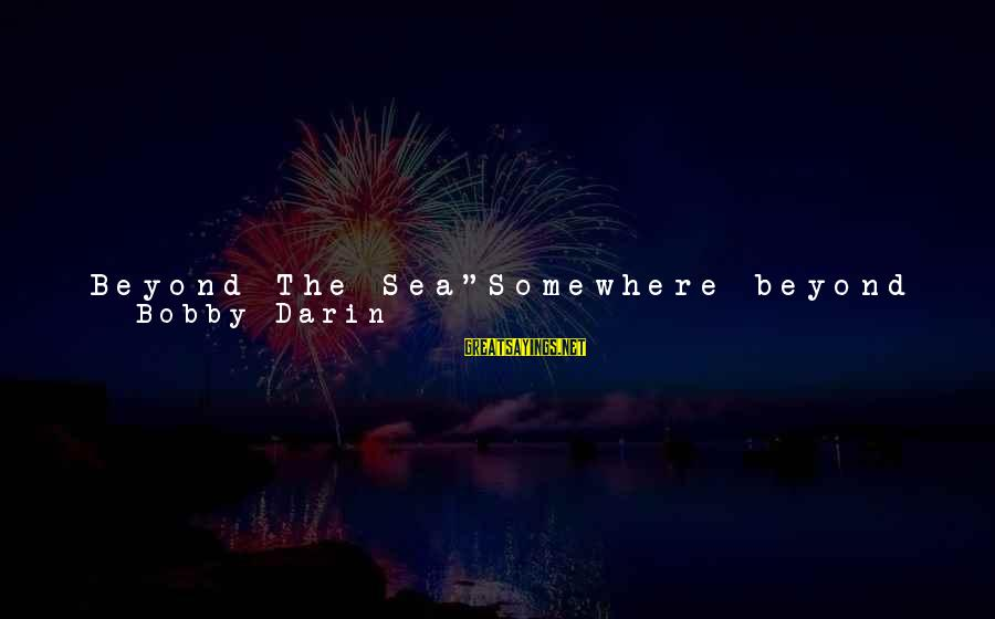 """Ships Sailing Sayings By Bobby Darin: Beyond The Sea""""Somewhere beyond the seaSomewhere waiting for meMy lover stands on golden sandsAnd watches"""