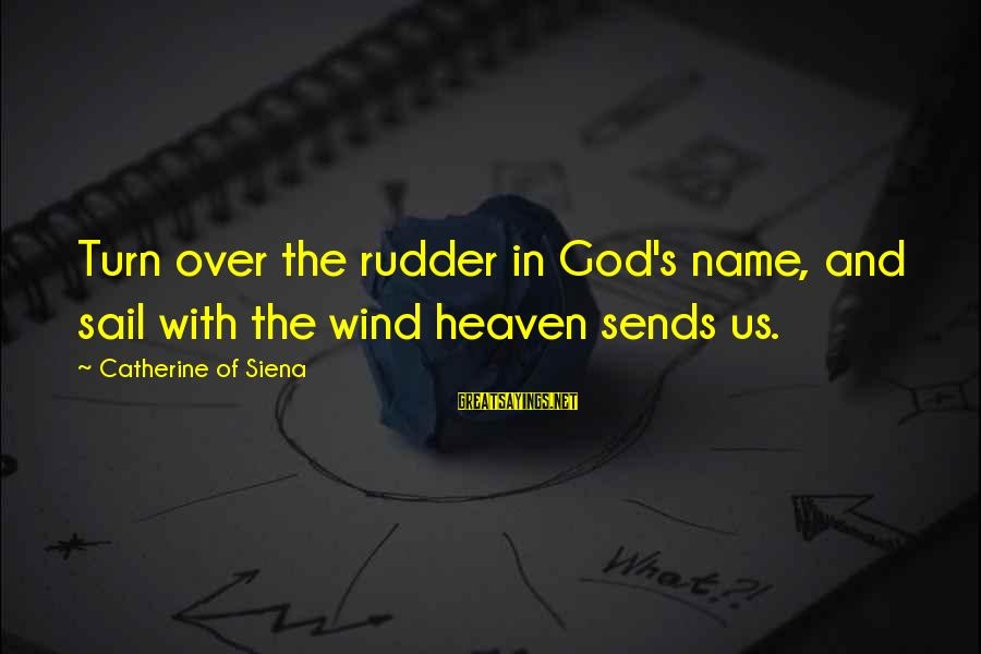 Ships Sailing Sayings By Catherine Of Siena: Turn over the rudder in God's name, and sail with the wind heaven sends us.
