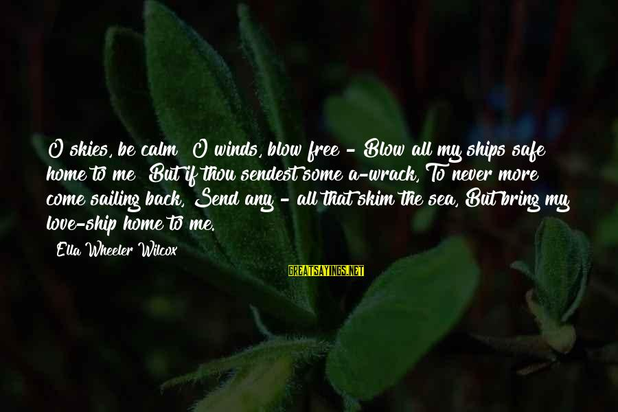 Ships Sailing Sayings By Ella Wheeler Wilcox: O skies, be calm! O winds, blow free - Blow all my ships safe home