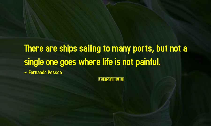 Ships Sailing Sayings By Fernando Pessoa: There are ships sailing to many ports, but not a single one goes where life