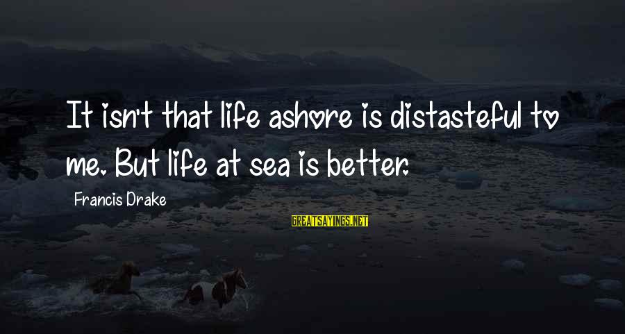 Ships Sailing Sayings By Francis Drake: It isn't that life ashore is distasteful to me. But life at sea is better.