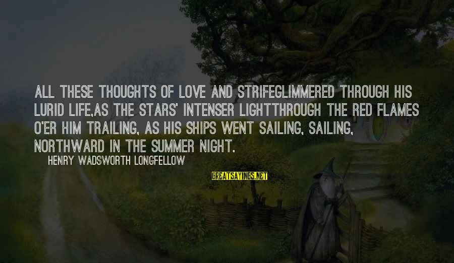 Ships Sailing Sayings By Henry Wadsworth Longfellow: All these thoughts of love and strifeGlimmered through his lurid life,As the stars' intenser lightThrough
