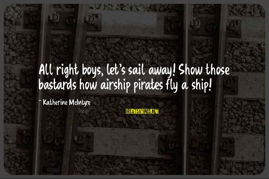 Ships Sailing Sayings By Katherine McIntyre: All right boys, let's sail away! Show those bastards how airship pirates fly a ship!