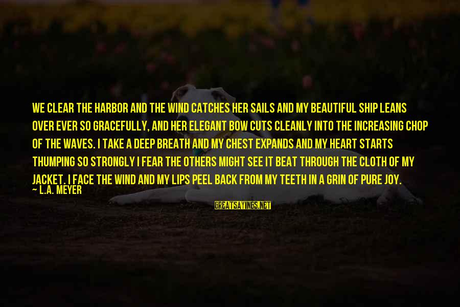 Ships Sailing Sayings By L.A. Meyer: We clear the harbor and the wind catches her sails and my beautiful ship leans