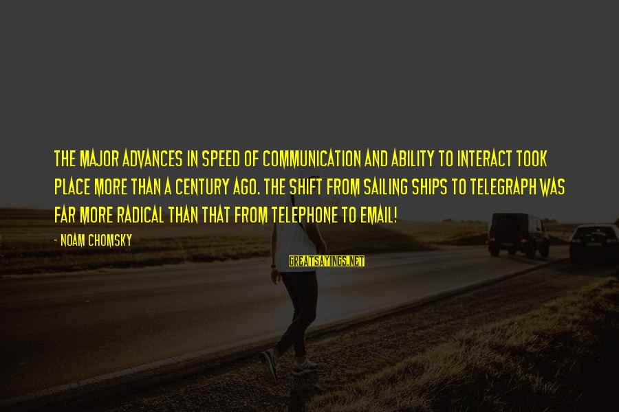 Ships Sailing Sayings By Noam Chomsky: The major advances in speed of communication and ability to interact took place more than