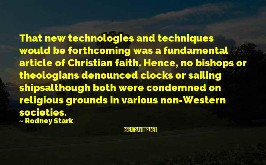 Ships Sailing Sayings By Rodney Stark: That new technologies and techniques would be forthcoming was a fundamental article of Christian faith.