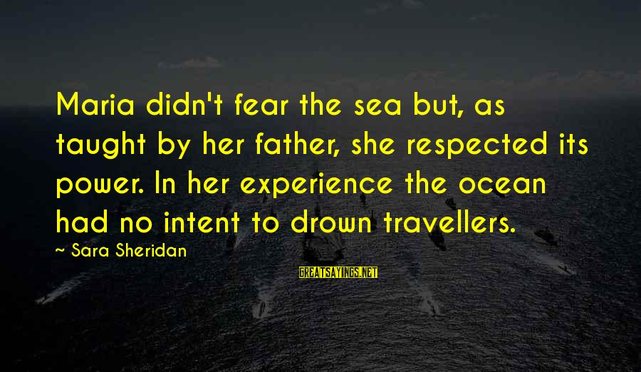 Ships Sailing Sayings By Sara Sheridan: Maria didn't fear the sea but, as taught by her father, she respected its power.