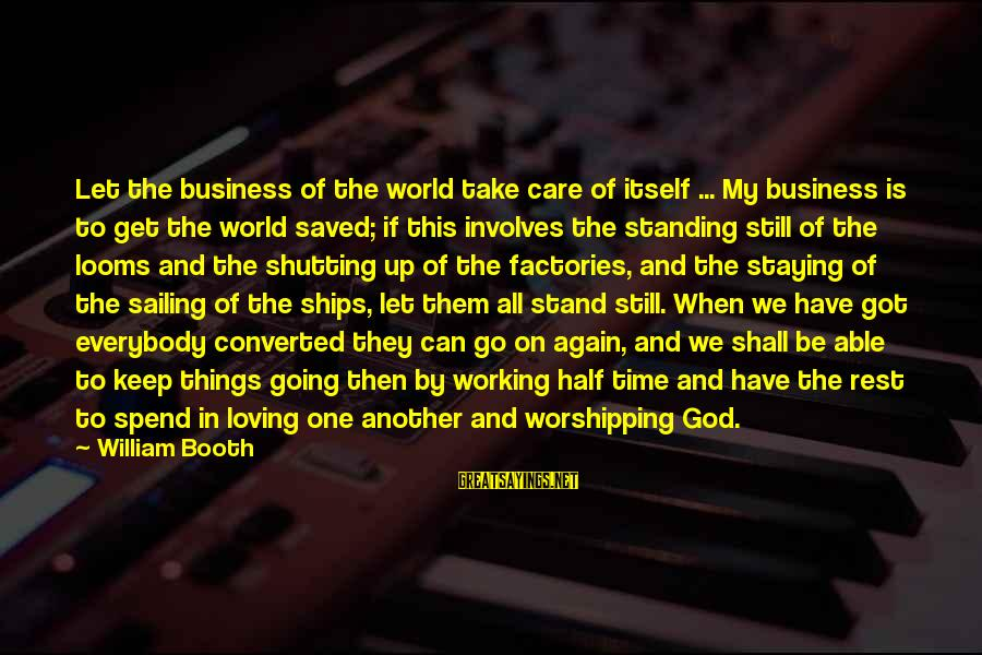 Ships Sailing Sayings By William Booth: Let the business of the world take care of itself ... My business is to