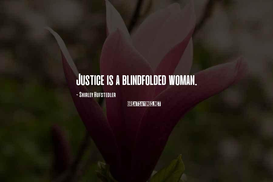 Shirley Hufstedler Sayings: Justice is a blindfolded woman.