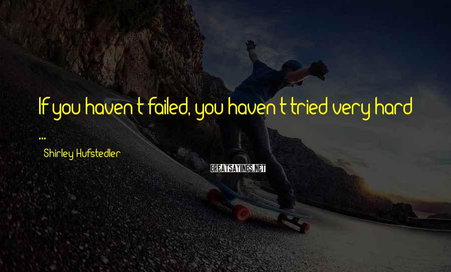 Shirley Hufstedler Sayings: If you haven't failed, you haven't tried very hard ...