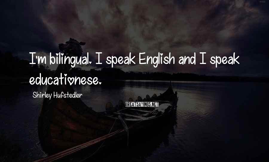 Shirley Hufstedler Sayings: I'm bilingual. I speak English and I speak educationese.