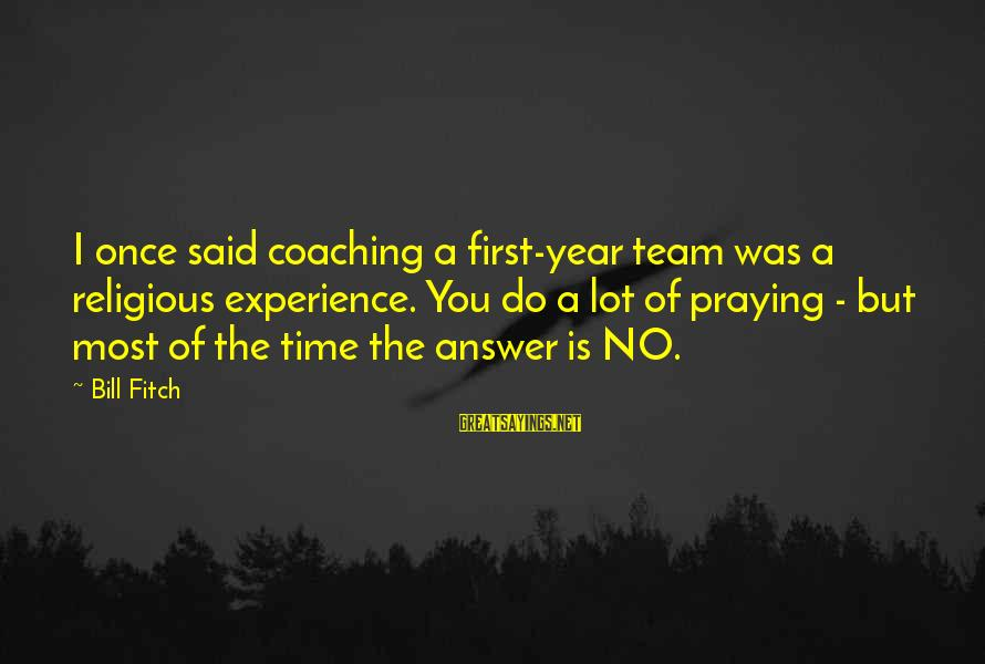 Shirley Setia Sayings By Bill Fitch: I once said coaching a first-year team was a religious experience. You do a lot