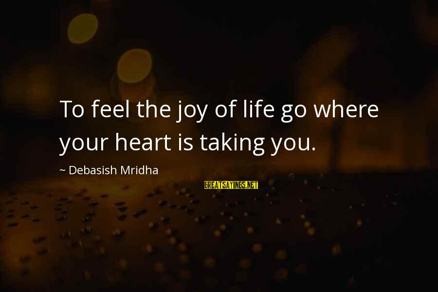 Shirley Setia Sayings By Debasish Mridha: To feel the joy of life go where your heart is taking you.