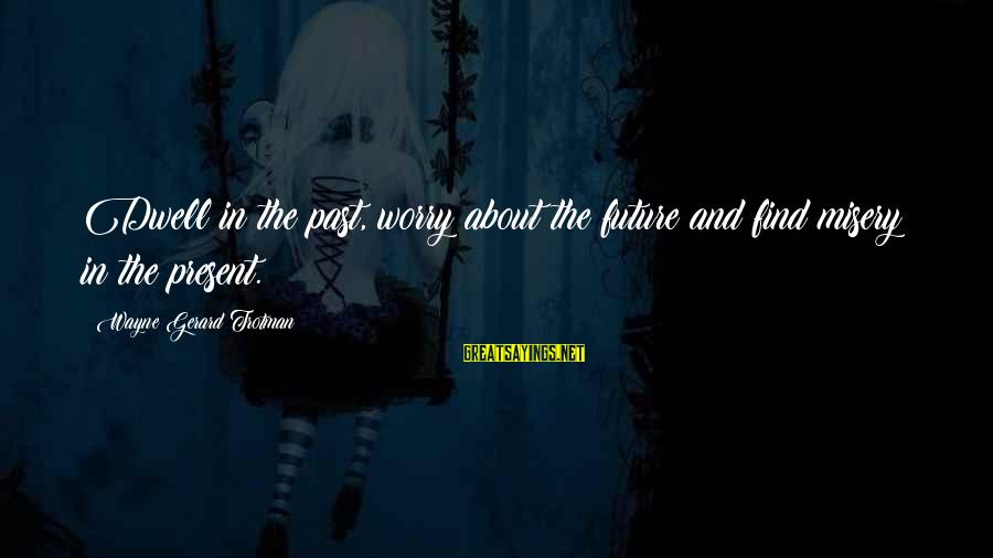 Shirley Setia Sayings By Wayne Gerard Trotman: Dwell in the past, worry about the future and find misery in the present.