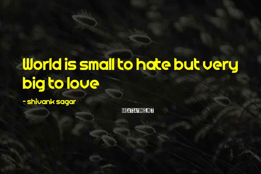 Shivank Sagar Sayings: World is small to hate but very big to love