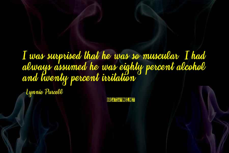 Shkojme Sayings By Lynnie Purcell: I was surprised that he was so muscular. I had always assumed he was eighty