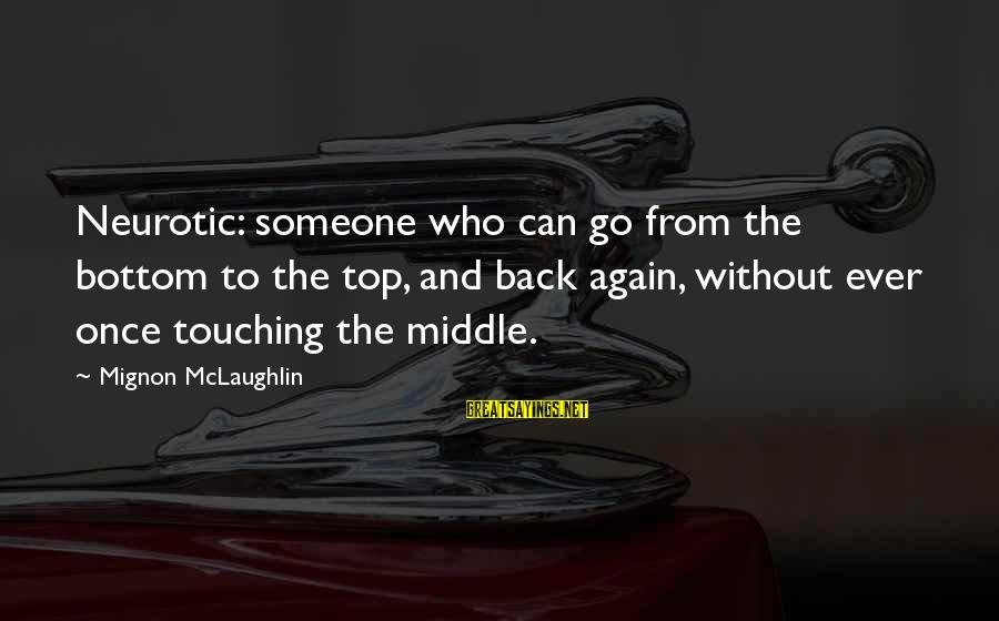 Shkojme Sayings By Mignon McLaughlin: Neurotic: someone who can go from the bottom to the top, and back again, without