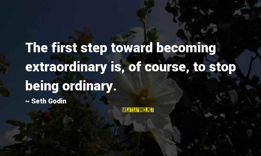 Shkojme Sayings By Seth Godin: The first step toward becoming extraordinary is, of course, to stop being ordinary.