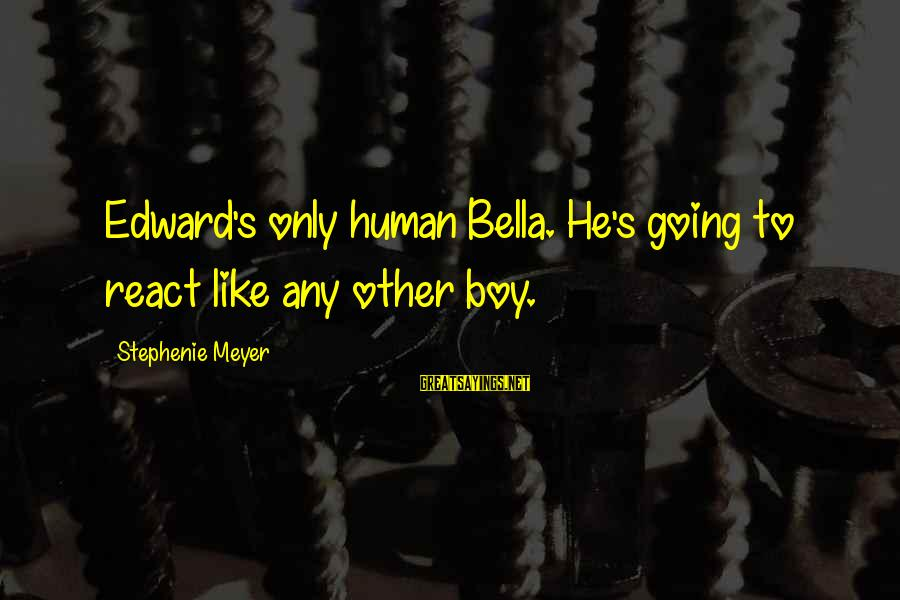 Shkojme Sayings By Stephenie Meyer: Edward's only human Bella. He's going to react like any other boy.
