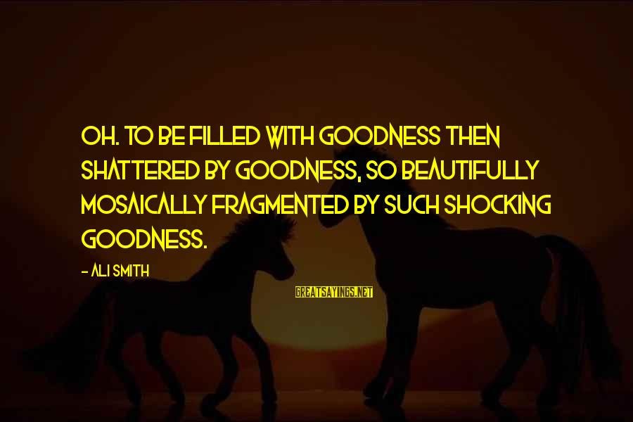 Shocking Sayings By Ali Smith: Oh. To be filled with goodness then shattered by goodness, so beautifully mosaically fragmented by