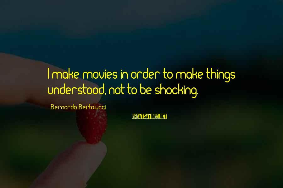 Shocking Sayings By Bernardo Bertolucci: I make movies in order to make things understood, not to be shocking.