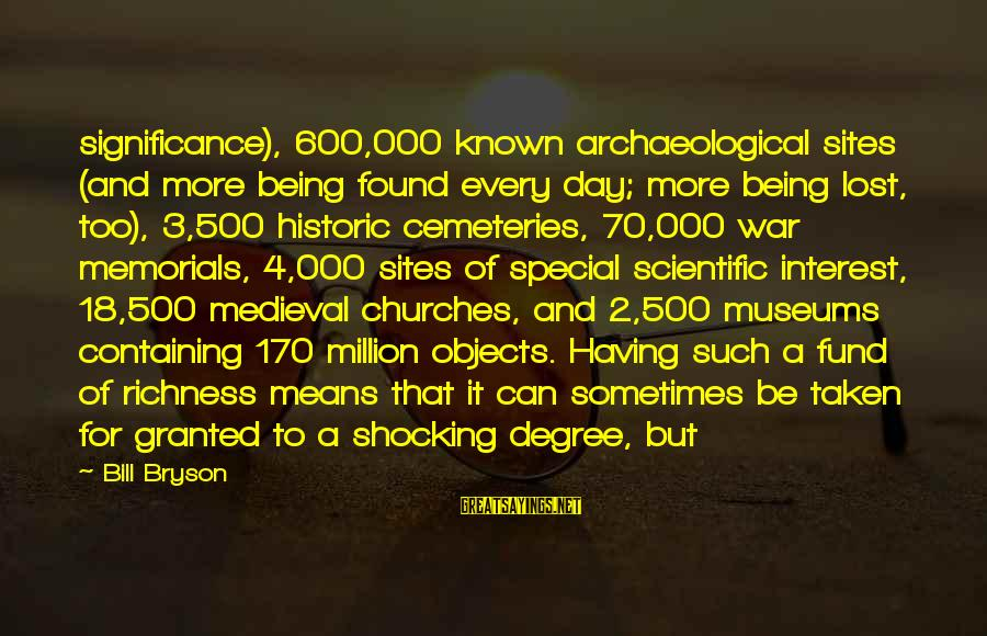Shocking Sayings By Bill Bryson: significance), 600,000 known archaeological sites (and more being found every day; more being lost, too),