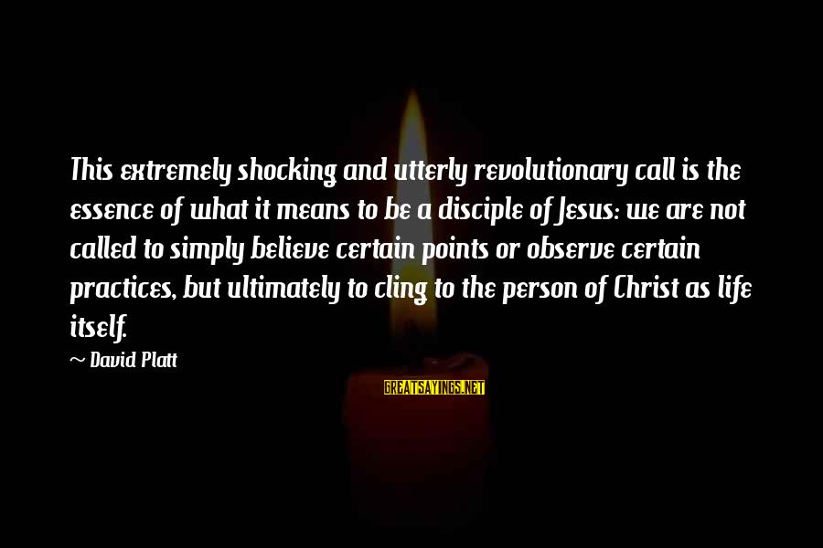 Shocking Sayings By David Platt: This extremely shocking and utterly revolutionary call is the essence of what it means to